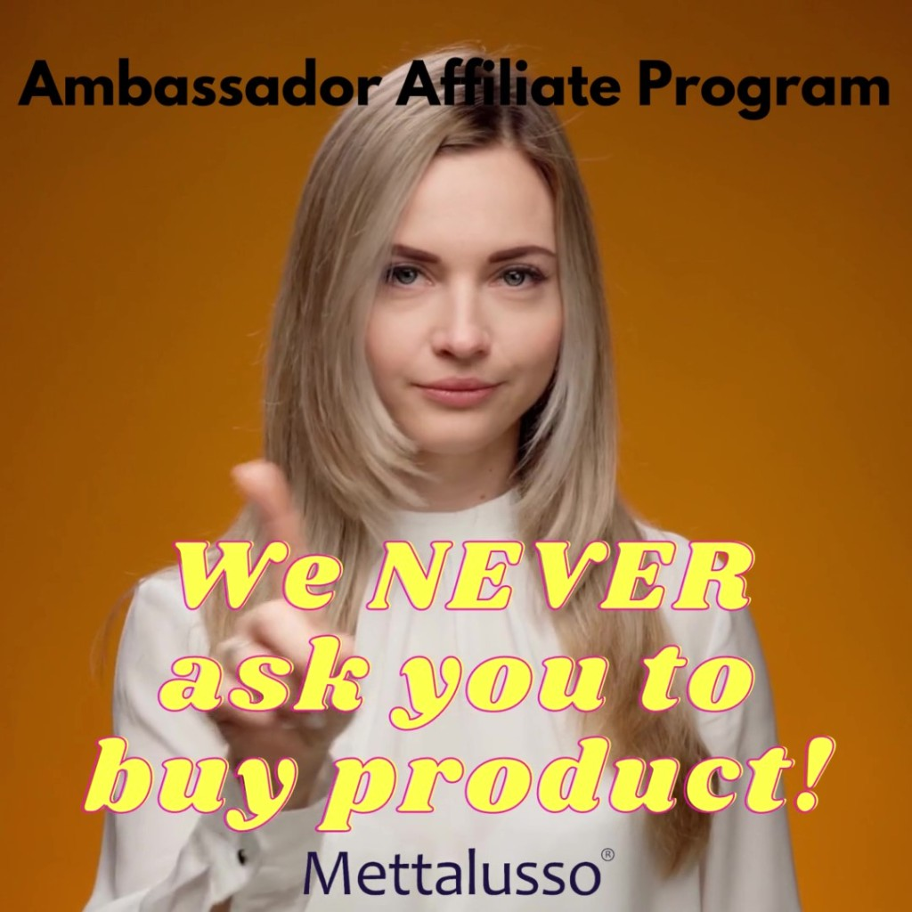 Join the Mettalusso Affiliate Ambassador Program we never ask you to buy product